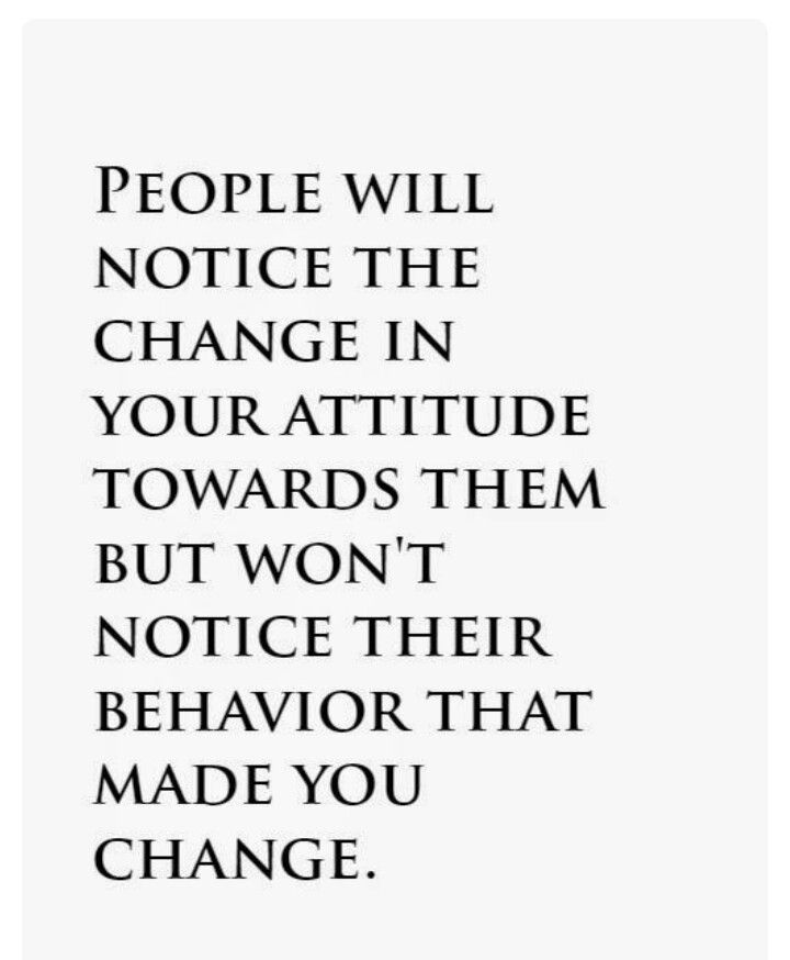 People will notice the change in your attitude towards them but won't notice their behavior that made you change.