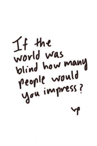 A Dose of Inspiration > If the world was blind how many people would you impress?