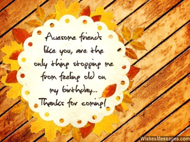Awesome friends like you are the only thing stopping me from feeling old on my birthday... Thanks for coming. via WishesMessages.com