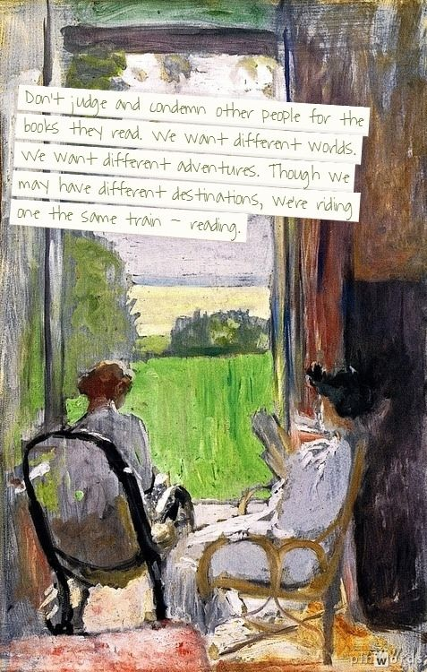 Don't judge and condemn other people for the books they read. We want different worlds. We want different adventures. Though we may have different destinations, we're riding one the same train - reading. (painting by Edouard Vuillard)