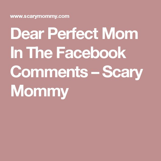 Dear Perfect Mom In The Facebook Comments – Scary Mommy