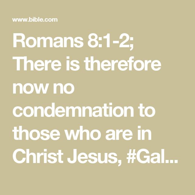 Romans 8:1-2; There  is therefore now no condemnation to those who are in Christ Jesus, #Gal. 5:16who do not walk according to the flesh, but according to the Spirit. For #Rom. 6:18, 22the law of #(1 Cor. 15:45)the Spirit of life in Christ Jesus has made me free from #Rom. 7:24, 25the law of sin and death.