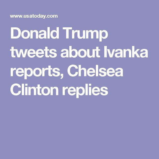 Donald Trump tweets about Ivanka reports, Chelsea Clinton replies