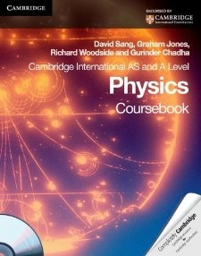 Cambridge International AS Level and A Level Physics Coursebook with CD-ROM (Cambridge International Examinations) by David Sang (Author), Graham Jones (Author), Richard Woodside (Author), Gurinder Chadha (Author). Covers all the requirements of the Cambridge Worldwide AS and A Level Physics syllabus (9702). Cambridge Worldwide AS and A Degree Physics covers all the material required for the Cambridge syllabus and is now available in each print and e-ebook formats.