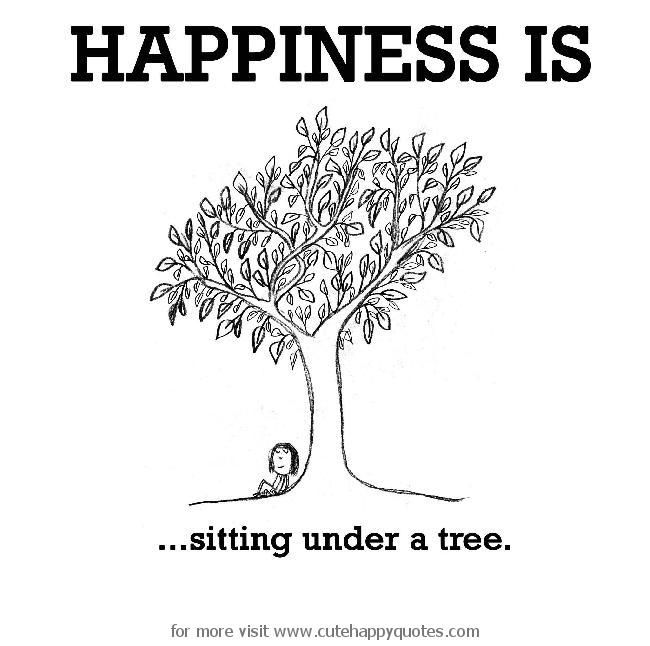 Happiness is, sitting under a tree. - Cute Happy Quotes