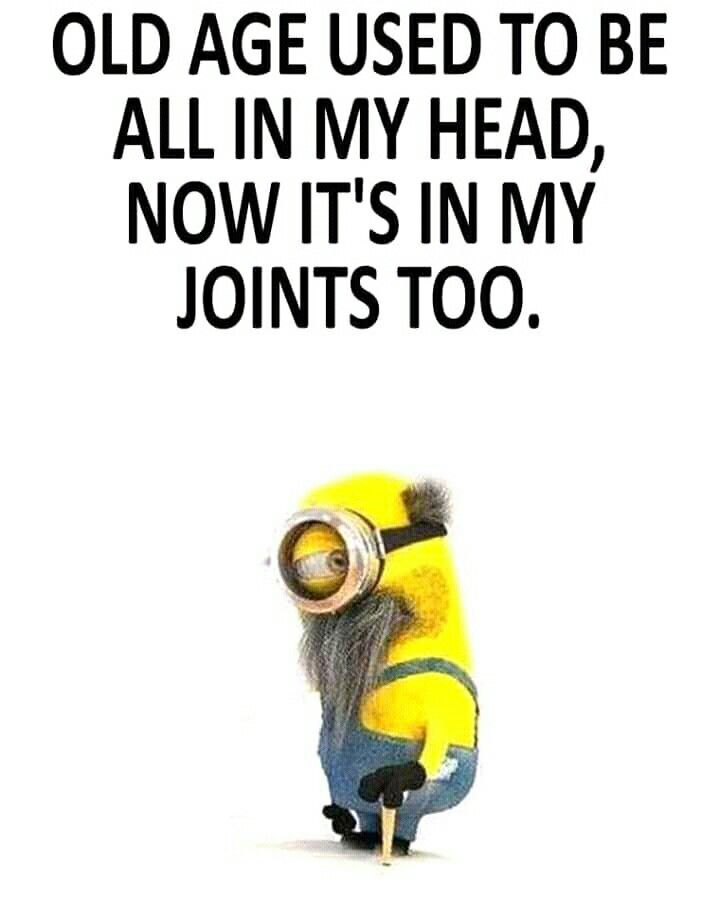 Old Age Used To Be All In My Head Now It S In My Joints Too Minion Minions Funny Funny Minion Quotes Funny Picture Quotes