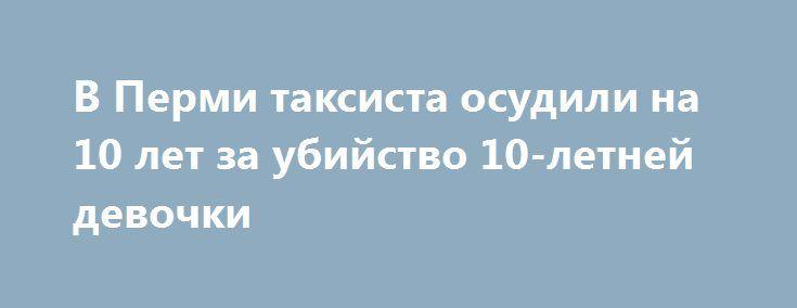 В Перми таксиста осудили на 10 лет за убийство 10-летней девочки https://apral.ru/2017/08/25/v-permi-taksista-osudili-na-10-let-za-ubijstvo-10-letnej-devochki.html  Пермский таксист будет пожизненно заключён за убийство 10-летней девочки. Кроме того, у следствия присутствовали доказательства, подтверждающие предварительное изнасилование ребёнка. Всё это время преступник будет находиться в колонии особого режима. Преступление было совершено с особой жестокостью. Так, изверг силой затащил…