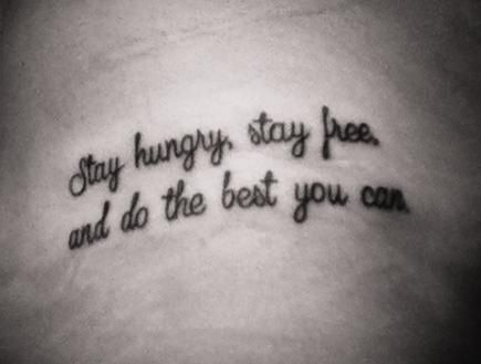 I love this. So much.  Stay hungry, stay free, and do the best you can.