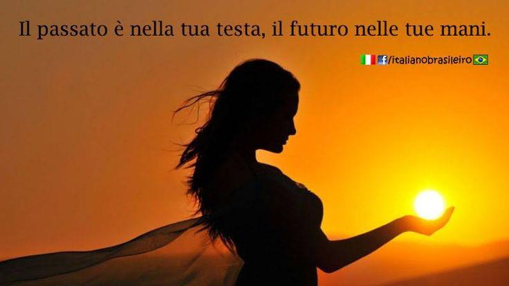 Il passato è nella tua testa, il futuro nelle tue mani. ~ The past is in your head, the future in your hands.
