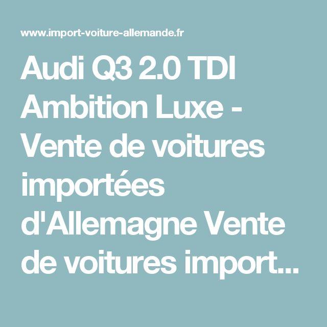 Audi Q3 2.0 TDI Ambition Luxe - Vente de voitures importées d'Allemagne Vente de voitures importées d'Allemagne