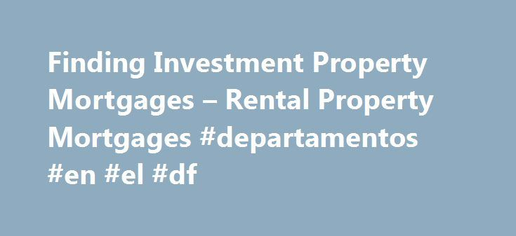 Finding Investment Property Mortgages – Rental Property Mortgages #departamentos #en #el #df http://rentals.nef2.com/finding-investment-property-mortgages-rental-property-mortgages-departamentos-en-el-df/  #finding rental properties # Finding Investment Property Mortgages Best Ideas to Get a Rental Property Mortgage Finding investment property mortgages in todays economic climate can be challenging. No doc loans are out and larger down payments are required than in the early part of the…