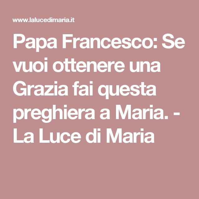 Papa Francesco: Se vuoi ottenere una Grazia fai questa preghiera a Maria. - La Luce di Maria