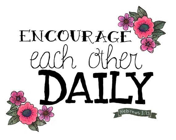 Encourage each other daily - Hebrews 3:13
