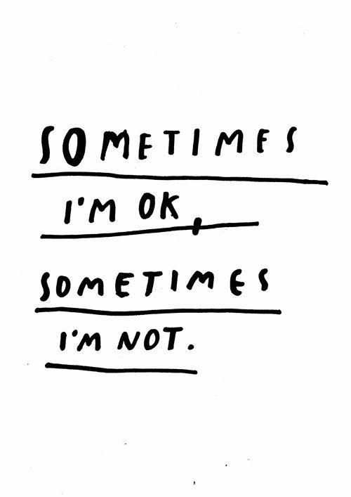 sometimes I'm ok, sometimes I'm not
