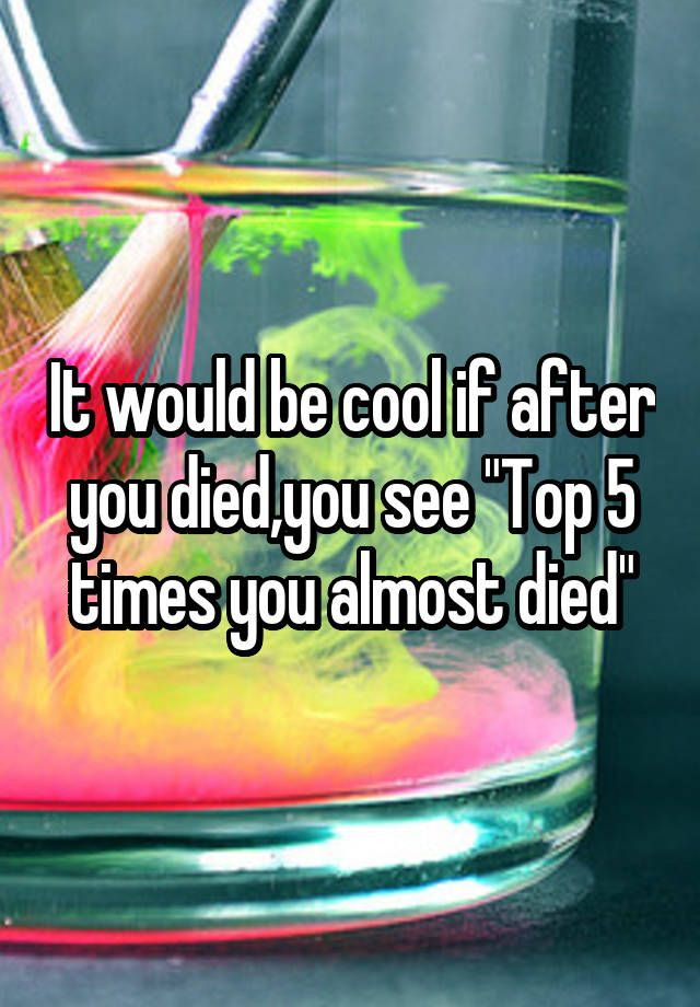 "It would be cool if after you died,you see ""Top 5 times you almost died"""
