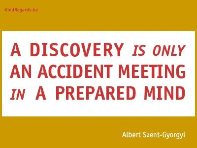 A discovery is only an accident meeting in aa prepared mind.