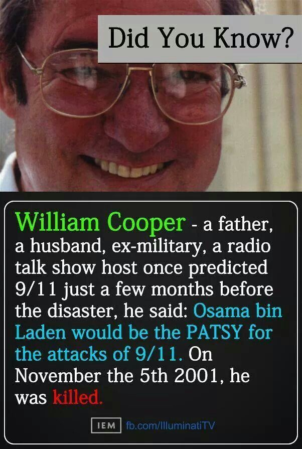 9/11   WATCH - THIS WILL MAKE YOU THINK --- William Cooper was killed by the police via the Illuminati because he was a Christian speaking out against the NWO & evil elite. He told the truth! Osama Bin Laden doesn't even exist!!! He was a CIA agent paid to pretend to be Bin Laden. All the videos Bin Laden supposedly made were fake, it's all fake you have been lied to! 9-11 was an inside job!