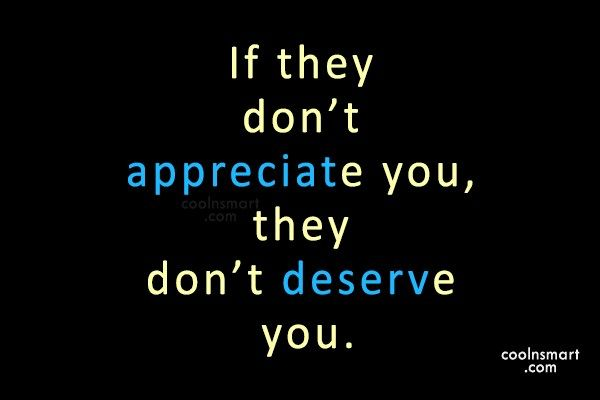 Being Unappreciated Quote: If they don't appreciate you, they don't...