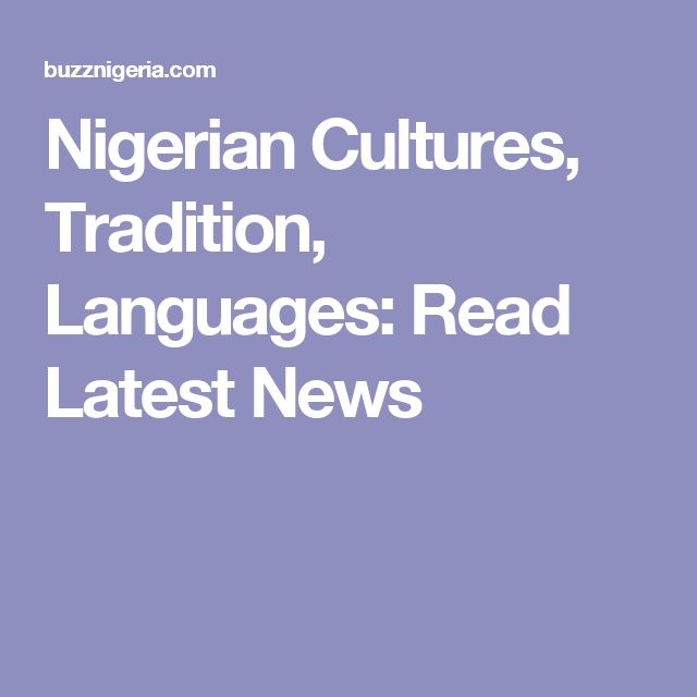 Nigerian Cultures, Tradition, Languages: Read Latest News