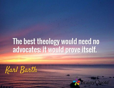 The best theology would need no advocates; it would prove itself. / Karl Barth