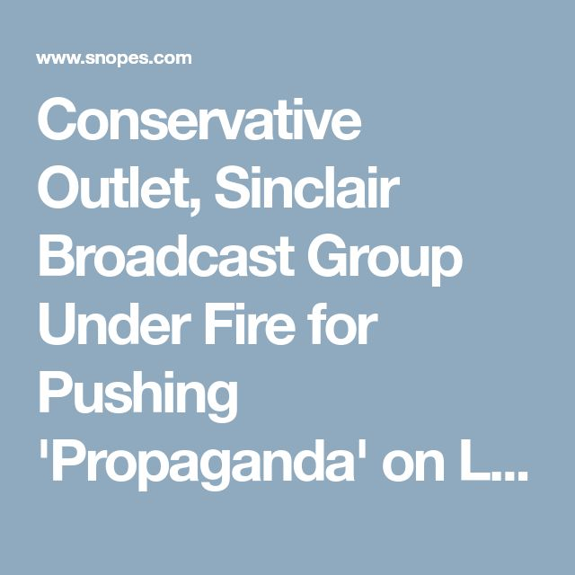 Conservative Outlet, Sinclair Broadcast Group Under Fire for Pushing 'Propaganda' on Local News Stations. The Disintegration of Facts.