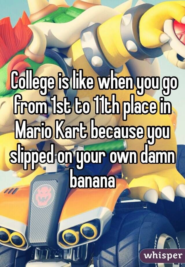 College is like when you go from 1st to 11th place in Mario Kart because you slipped on your own damn banana