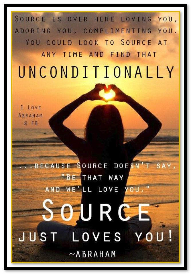 """Abraham-Hicks Quotes (AHQ3080): """"Source is over here loving you, adoring you, complimenting you. You could look to Source at any time and find that unconditionally because Source doesn't say, """"Be that way and we'll love you."""" Source just loves you. Source doesn't say, """"Do that. Go over there. Don't do that. Stop doing that. Begin doing that… And we will love you."""" Source just loves you."""""""