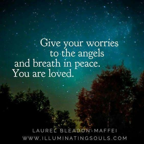 Give your worries to the angels and breathe in peace. You are loved.