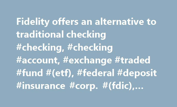 Fidelity offers an alternative to traditional checking #checking, #checking #account, #exchange #traded #fund #(etf), #federal #deposit #insurance #corp. #(fdic), #overdraft #protection http://rwanda.nef2.com/fidelity-offers-an-alternative-to-traditional-checking-checking-checking-account-exchange-traded-fund-etf-federal-deposit-insurance-corp-fdic-overdraft-protection/  # Fidelity offers an alternative to traditional checking accounts Fidelity's Cash Management Account offers a no-cost…