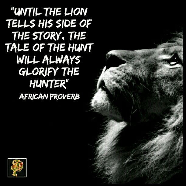There are many variations of this proverb. Other versions say, 'until lions have their own story tellers, hunters will always be the hero in their story'; and 'until the lion learns to speak, the tales of hunt will always favor the hunter'. But they mean the same thing in essence. It is not that hunters kill lions in Africa. No, they don't! The background here is that often when hunters return from hunting, they would tell great stories to emphasize their achievements and hunting skills…