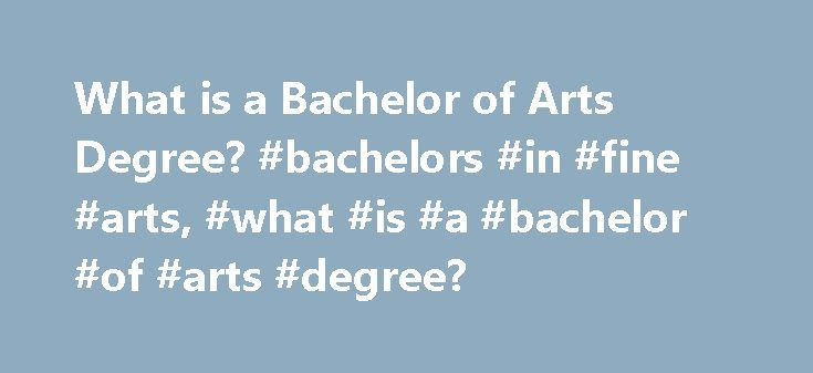 What is a Bachelor of Arts Degree? #bachelors #in #fine #arts, #what #is #a #bachelor #of #arts #degree? http://tanzania.nef2.com/what-is-a-bachelor-of-arts-degree-bachelors-in-fine-arts-what-is-a-bachelor-of-arts-degree/  # What Is a Bachelor of Arts Degree? A Bachelor of Arts (B.A.) degree program offers instruction in the humanities, social sciences or liberal arts. These programs are commonly offered at most colleges or universities. If you are interested in pursuing a broad liberal arts…