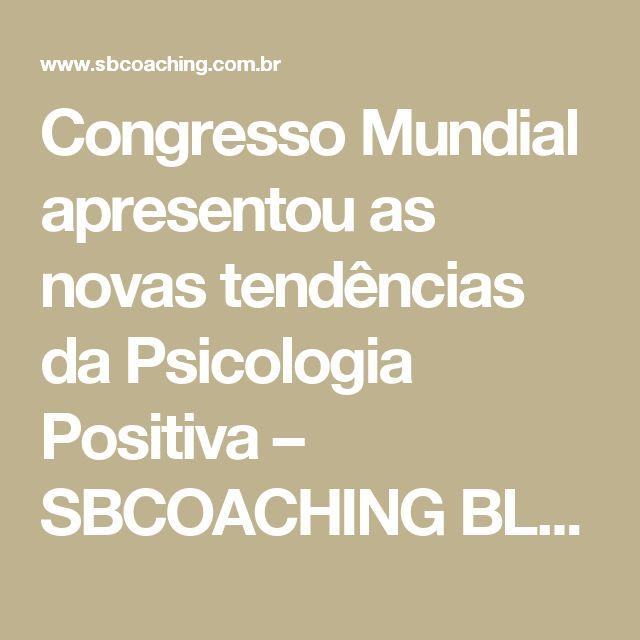 Congresso Mundial apresentou as novas tendências da Psicologia Positiva – SBCOACHING BLOG