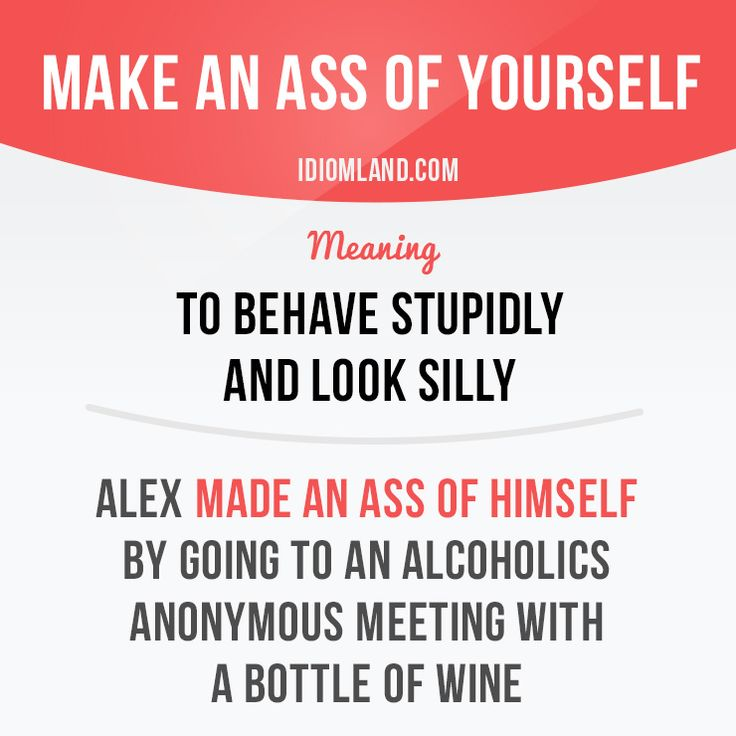 """Make an ass of yourself"" means ""to behave stupidly and look silly"". Example…"