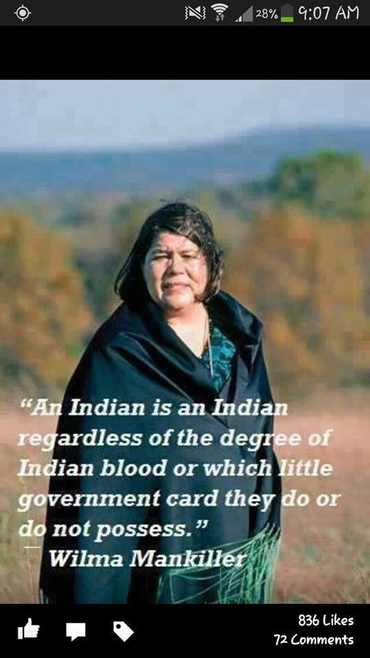 Willma Mankiller, Cherokee---Notice the content of the quotation. We would rather be called by the name of our ancestors...Cherokee, Navajo, Lokota, Apache, Arapaho...Native American and Indian are what others conjured up for us. But if you must, call us Indians.