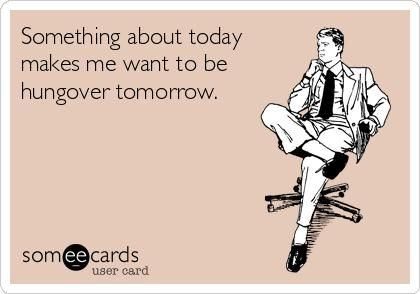 something about today makes me want to be hungover tomorrow! hahaha