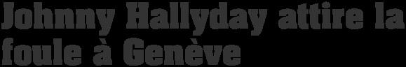 Johnny Hallyday attire la foule à Genève
