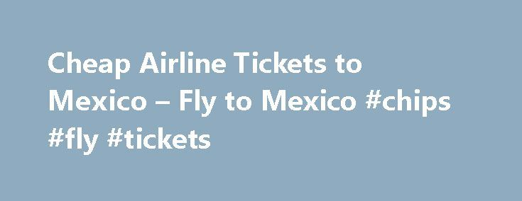 Cheap Airline Tickets to Mexico – Fly to Mexico #chips #fly #tickets http://entertainment.remmont.com/cheap-airline-tickets-to-mexico-fly-to-mexico-chips-fly-tickets-3/  #chips fly tickets # Find consolidator* airline tickets for cheap airfare on flights to Mexico and international flights. Online Mexico airline tickets booking. Fly to…