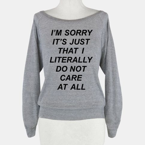 This sassy shirt is perfect for school, work, rehab, partying, the gym, carnivals, the club, or anywhere you want people to know that you just don't care.