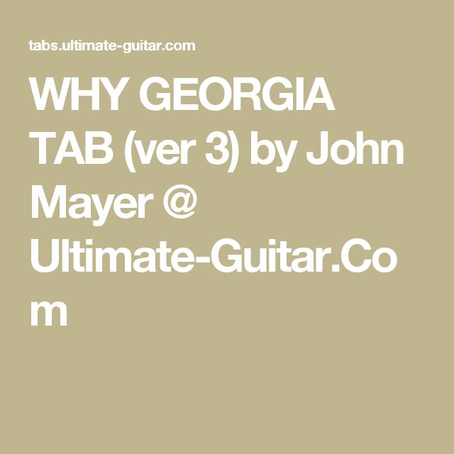 WHY GEORGIA TAB (ver 3) by John Mayer @ Ultimate-Guitar.Com