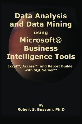 Data Analysis and Data Mining using Microsoft Business Intelligence Tools: Excel 2010, Access 2010, and Report Builder 3.0 with SQL Server/Robert S. Bussom Ph.D