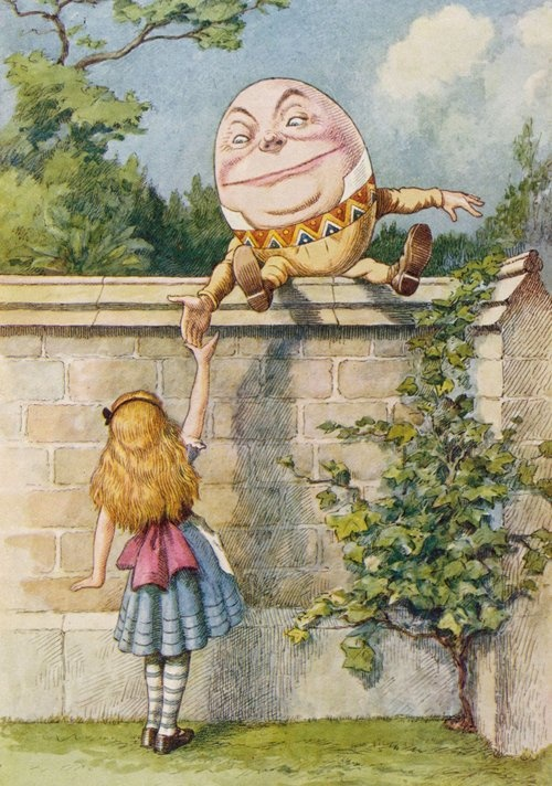 """""""Mynameis Alice, but — """"  """"It's a stupid name enough!"""" Humpty Dumpty interrupted impatiently. """"What does it mean?""""  """"musta name mean something?"""" Alice asked doubtfully.  """"Of course it must,"""" Humpty Dumpty said with a sort laugh: """"myname means the shape I am — and a good handsome shape it is, too…"""""""