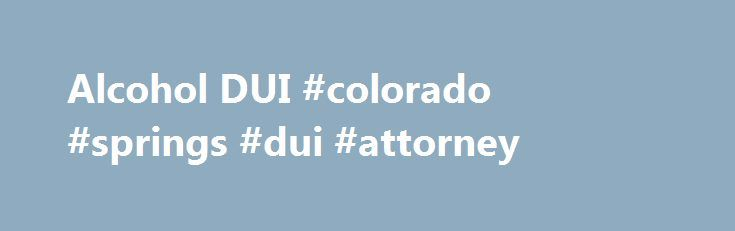 Alcohol DUI #colorado #springs #dui #attorney http://malawi.nef2.com/alcohol-dui-colorado-springs-dui-attorney/  # Alcohol DUI Express Consent Colorado's Express Consent Law requires any driver to consent to a chemical test if a police officer has reasonable grounds to believe the person is driving under the influence or their ability to operate a motor vehicle is impaired because of alcohol, drugs or both. Hearings If you have a notice of revocation issued by a police officer you have seven…