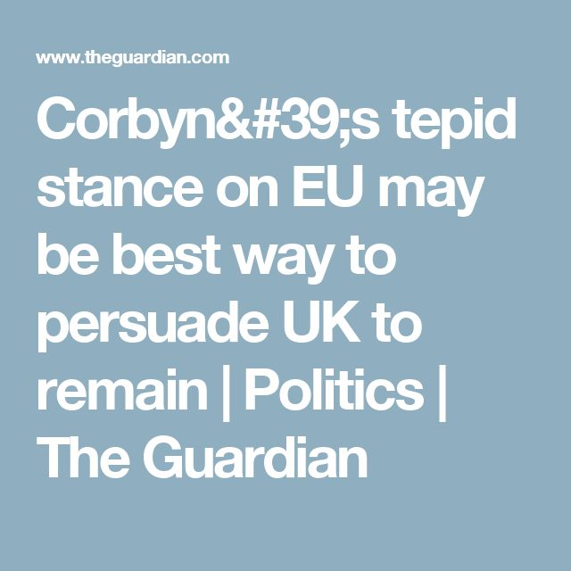 Corbyn's tepid stance on EU may be best way to persuade UK to remain | Politics | The Guardian