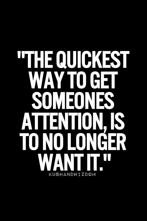 The quickest way to get someone's attention is to no longer wait