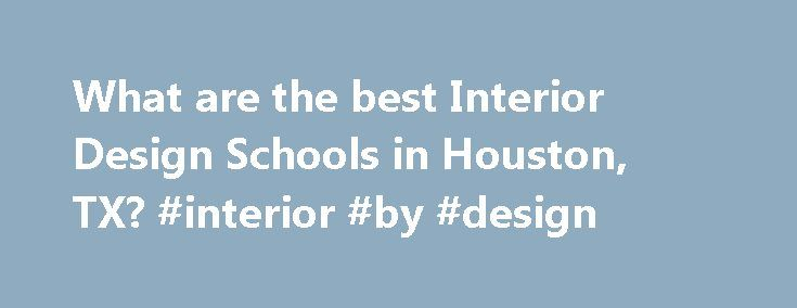 What are the best Interior Design Schools in Houston, TX? #interior #by #design http://design.remmont.com/what-are-the-best-interior-design-schools-in-houston-tx-interior-by-design/  #interior design jobs houston # Interior Design Schools in Houston, TX Houston has a general population of 1,953,631 and an overall student population of 160,345. Approximately 54,942 of Houston's students are enrolled in schools that offer interior design programs. Houston's largest interior design school is…