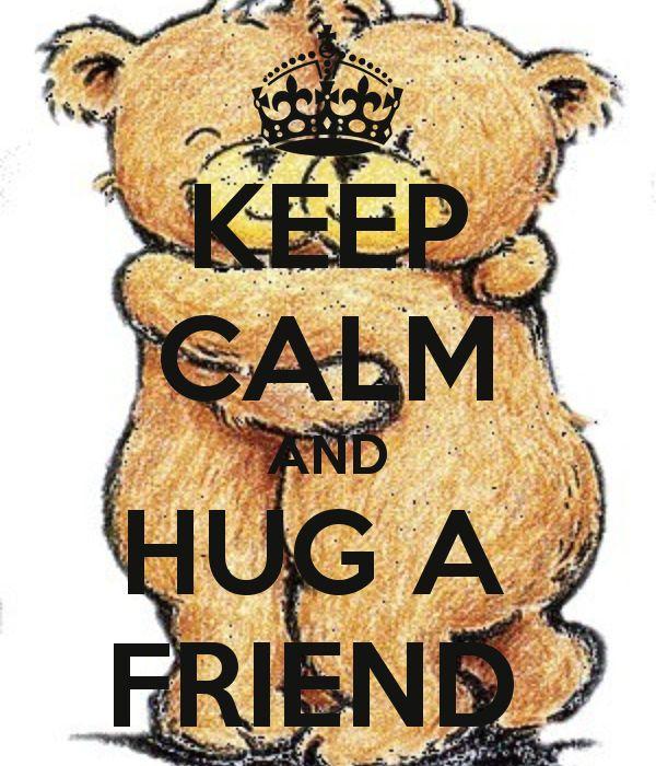 KEEP CALM AND HUG A FRIEND. .XOXO