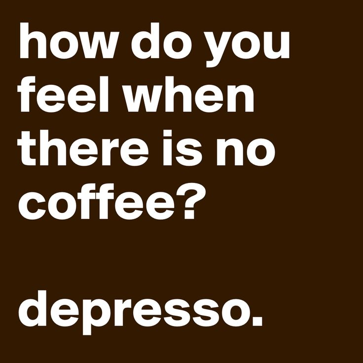 how do you feel when there is no coffee? depresso.   - George Clooney could not have said it better :-)