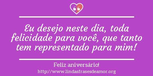 Eu desejo neste dia, toda felicidade para você, que tanto tem representado para mim!
