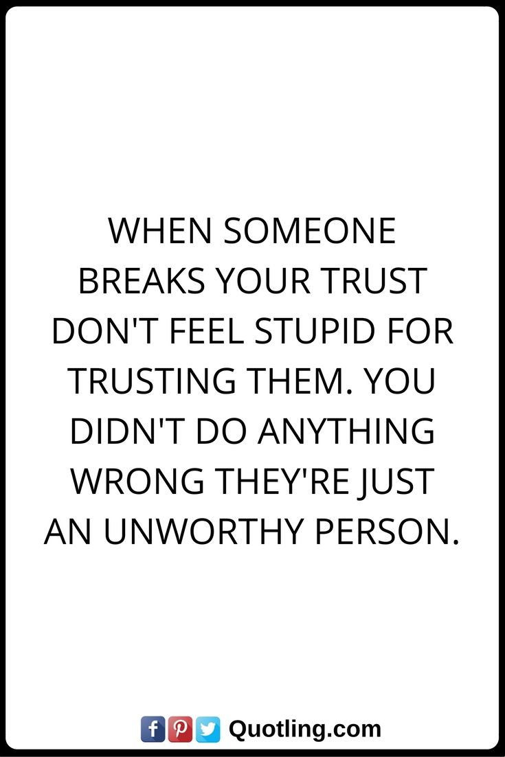 Trust Quotes When Someone breaks your trust don't feel stupid for trusting them. You didn't do anything wrong they're just an unworthy person.