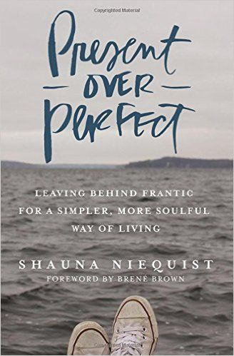 Present Over Perfect: Leaving Behind Frantic for a Simpler, More Soulful Way of Living: Shauna Niequist, Brene Brown: 9780310342991:…